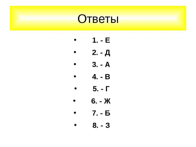 1. - Е 2. - Д 3. - А 4. - В 5. - Г 6. - Ж 7. - Б 8. - З Ответы