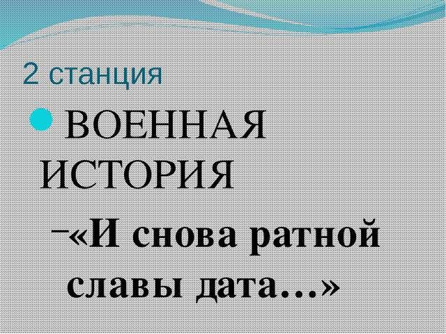 2 станция ВОЕННАЯ ИСТОРИЯ «И снова ратной славы дата…»