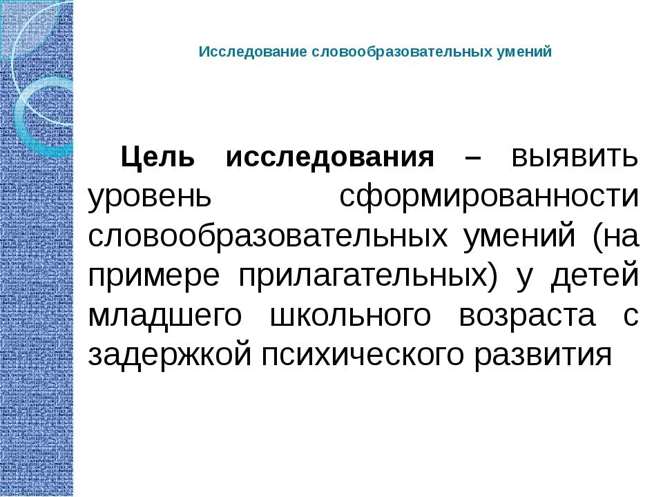 Исследование словообразовательных умений Цель исследования – выявить уровень...