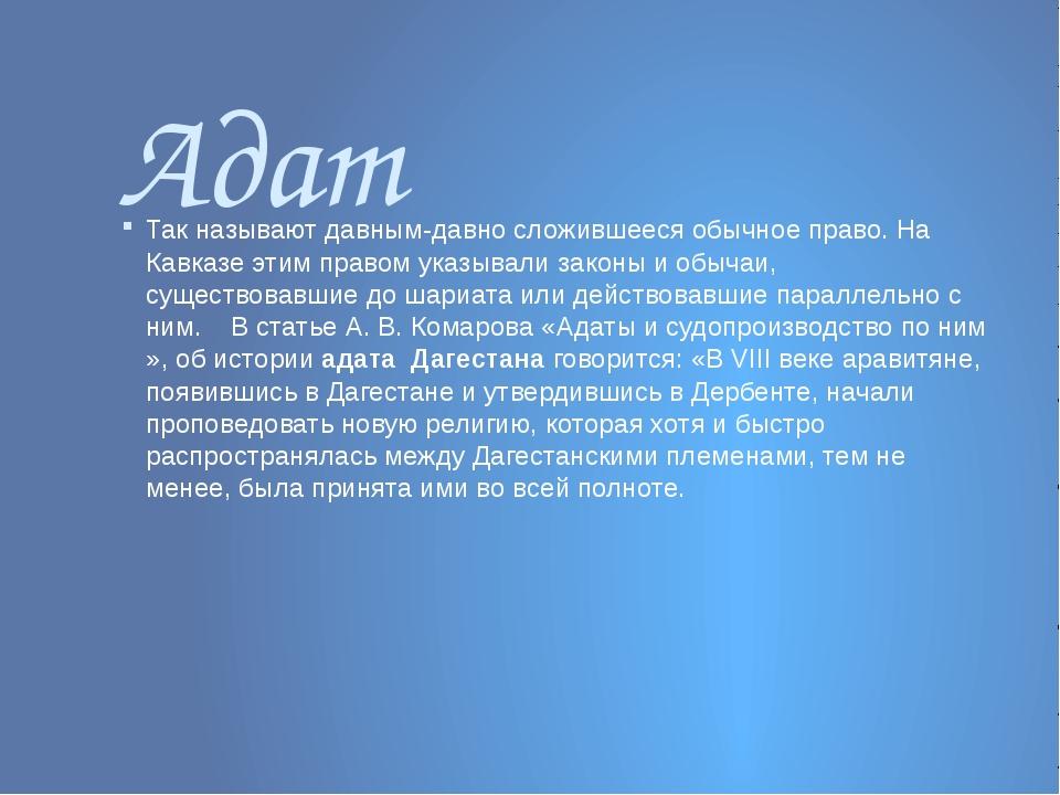 Адат Так называют давным-давно сложившееся обычное право. На Кавказе этим пра...