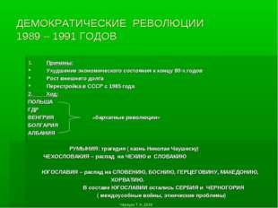 ДЕМОКРАТИЧЕСКИЕ РЕВОЛЮЦИИ 1989 – 1991 ГОДОВ Причины: Ухудшение экономического