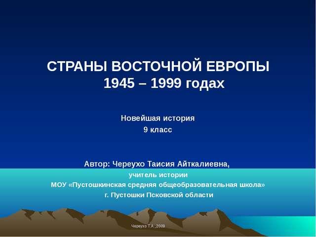 СТРАНЫ ВОСТОЧНОЙ ЕВРОПЫ 1945 – 1999 годах Новейшая история 9 класс Автор: Чер...