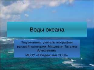Воды океана Подготовила: учитель географии высшей категории Мацкевич Татьяна
