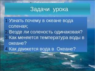 Задачи урока Узнать почему в океане вода соленая; Везде ли соленость одинако