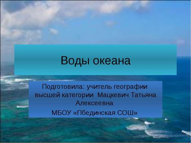 Воды океана Подготовила: учитель географии высшей категории Мацкевич Татьяна...
