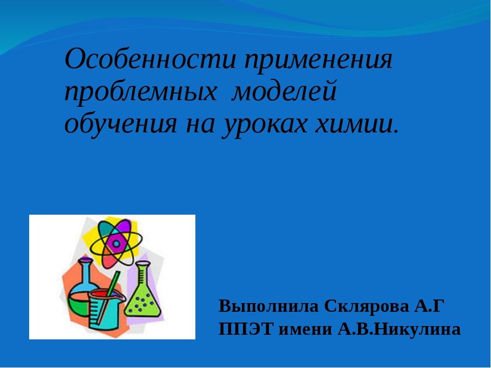 Выполнила Склярова А.Г ППЭТ имени А.В.Никулина Особенности применения проблем...