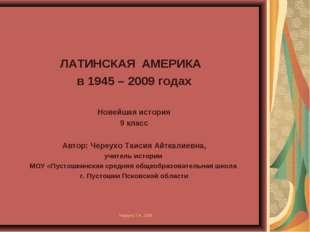 ЛАТИНСКАЯ АМЕРИКА в 1945 – 2009 годах Новейшая история 9 класс Автор: Череухо