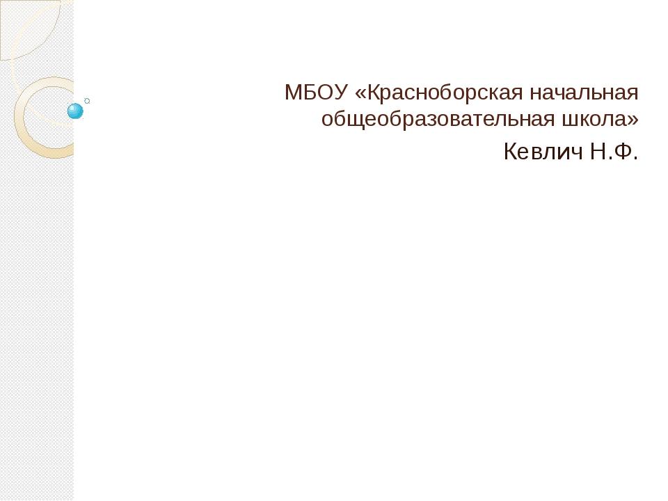 МБОУ «Красноборская начальная общеобразовательная школа» Кевлич Н.Ф.