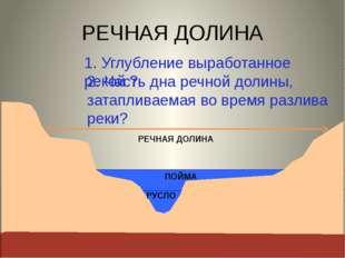 РЕЧНАЯ ДОЛИНА 1. Углубление выработанное рекой ? РУСЛО 2. Часть дна речной д