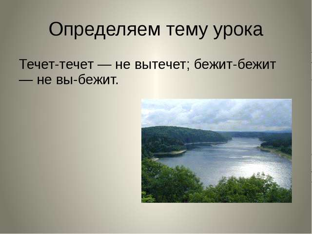 Определяем тему урока Течет-течет — не вытечет; бежит-бежит — не выбежит.