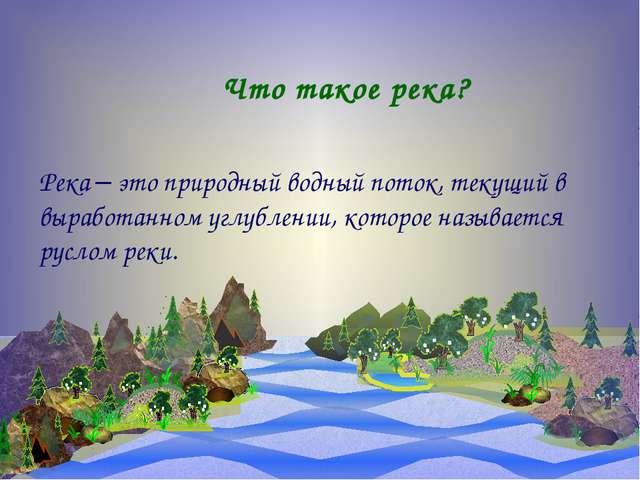 Что такое река? Река – это природный водный поток, текущий в выработанном уг...