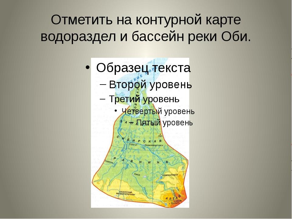 Отметить на контурной карте водораздел и бассейн реки Оби.