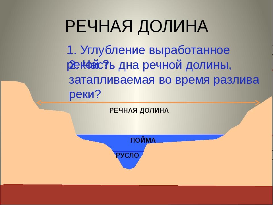 РЕЧНАЯ ДОЛИНА 1. Углубление выработанное рекой ? РУСЛО 2. Часть дна речной д...