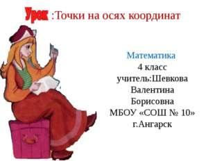 Математика 4 класс учитель:Шевкова Валентина Борисовна МБОУ «СОШ № 10» г.Анга