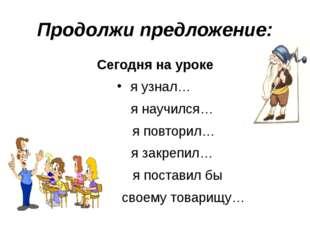 Продолжи предложение: Сегодня на уроке я узнал… я научился… я повторил… я зак
