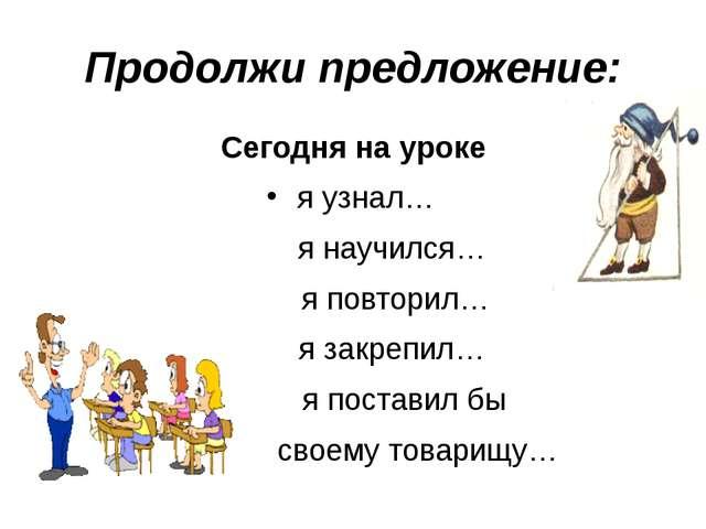 Продолжи предложение: Сегодня на уроке я узнал… я научился… я повторил… я зак...