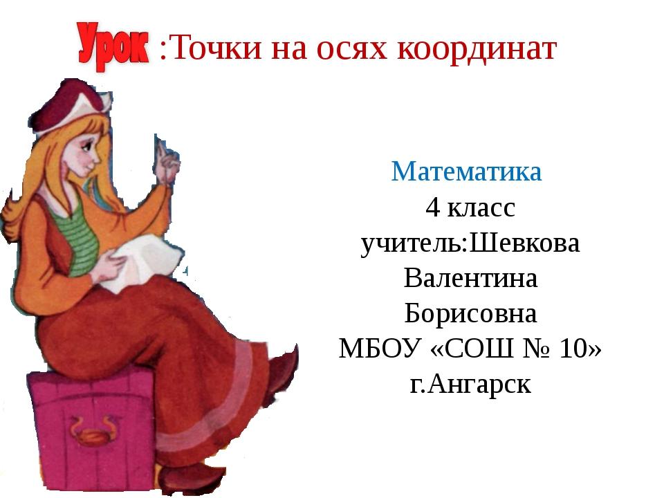 Математика 4 класс учитель:Шевкова Валентина Борисовна МБОУ «СОШ № 10» г.Анга...