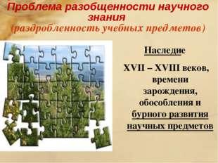 Проблема разобщенности научного знания (раздробленность учебных предметов) На