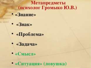 Метапредметы (психолог Громыко Ю.В.) «Знание» «Знак» «Проблема» «Задача» «