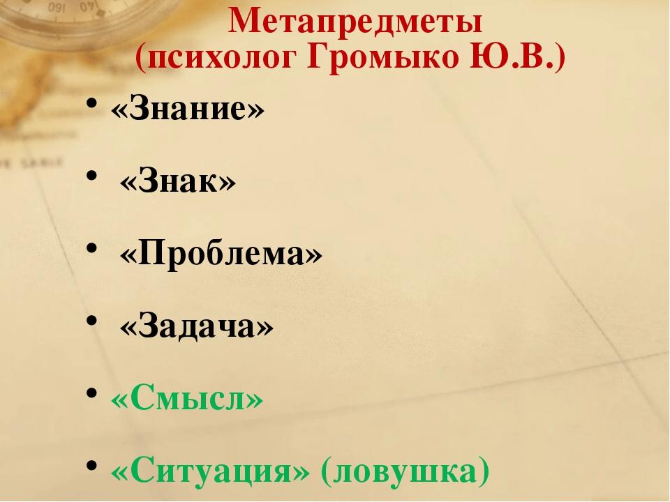 Метапредметы (психолог Громыко Ю.В.) «Знание» «Знак» «Проблема» «Задача» «...