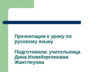 Презентация к уроку по русскому языку Подготовила: учительница Дина Изимберге