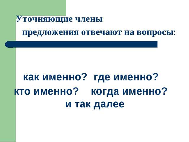 Уточняющие члены предложения отвечают на вопросы: как именно? где именно? к...