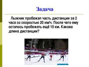Задача Лыжник пробежал часть дистанции за 2 часа со скоростью 20 км/ч. После