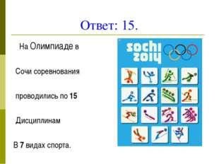 Ответ: 15. На Олимпиаде в Сочи соревнования проводились по 15 Дисциплинам В 7
