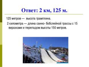 Ответ: 2 км, 125 м. 125 метров — высота трамплина. 2 километра — длина санно-
