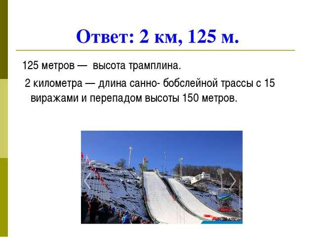 Ответ: 2 км, 125 м. 125 метров — высота трамплина. 2 километра — длина санно-...