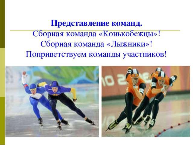 Представление команд. Сборная команда «Конькобежцы»! Сборная команда «Лыжники...