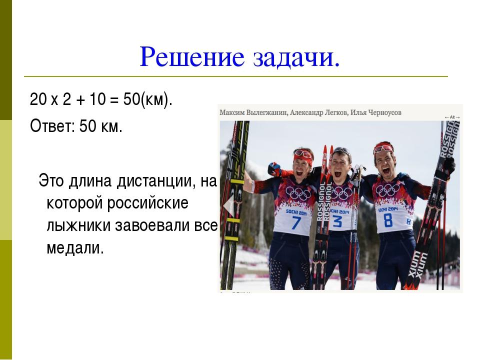 Решение задачи. 20 х 2 + 10 = 50(км). Ответ: 50 км. Это длина дистанции, на к...