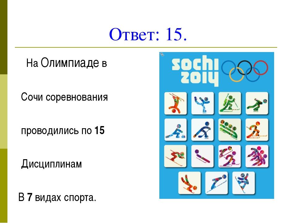 Ответ: 15. На Олимпиаде в Сочи соревнования проводились по 15 Дисциплинам В 7...