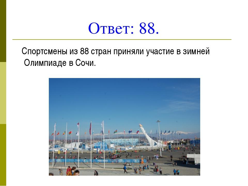 Ответ: 88. Спортсмены из 88 стран приняли участие в зимней Олимпиаде в Сочи.