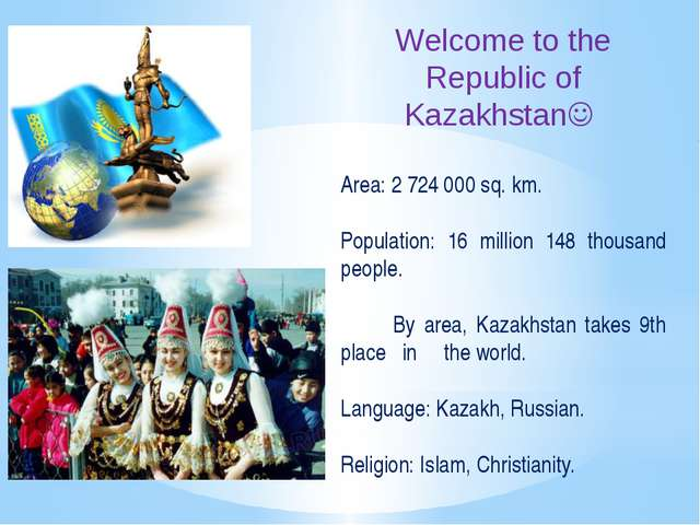Welcome to the Republic of Kazakhstan Area: 2 724 000 sq. km. Population: 16...