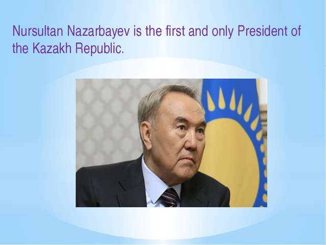 Nursultan Nazarbayev is the first and only President of the Kazakh Republic.