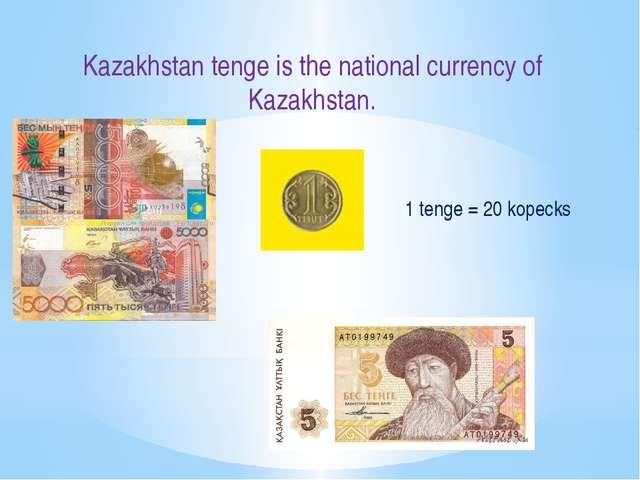 Kazakhstan tenge is the national currency of Kazakhstan. 1 tenge = 20 kopecks