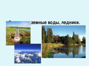 Озера, подземные воды, ледники.