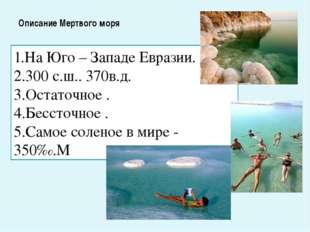 Описание Мертвого моря 1.На Юго – Западе Евразии. 2.300 с.ш.. 370в.д. 3.Остат