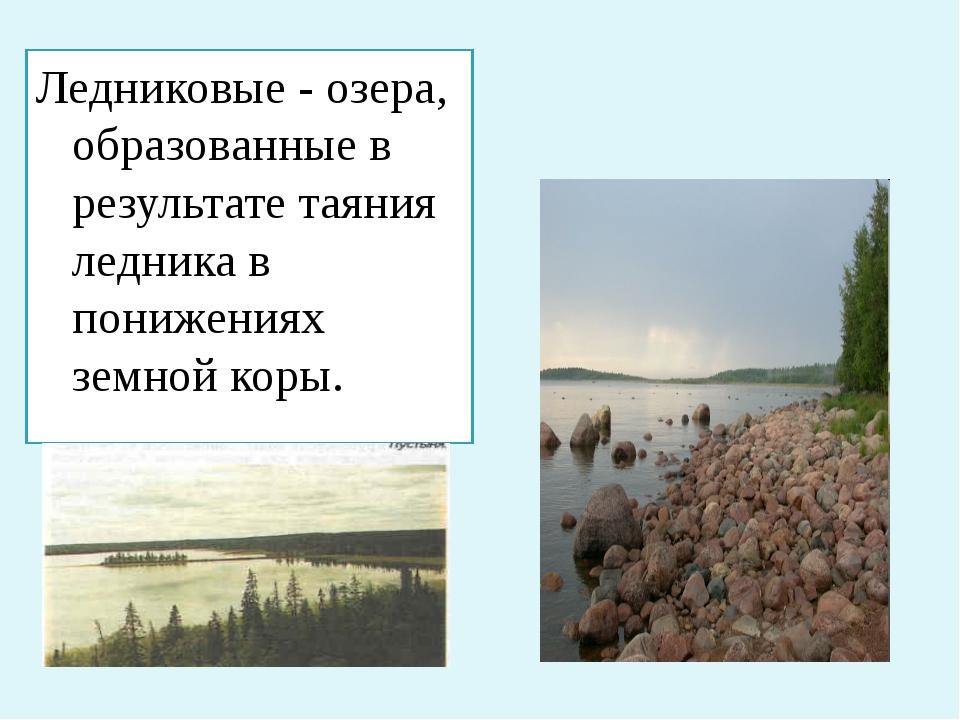 Ледниковые - озера, образованные в результате таяния ледника в понижениях зем...