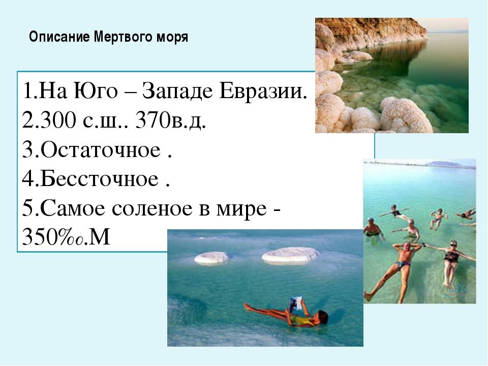 Описание Мертвого моря 1.На Юго – Западе Евразии. 2.300 с.ш.. 370в.д. 3.Остат...