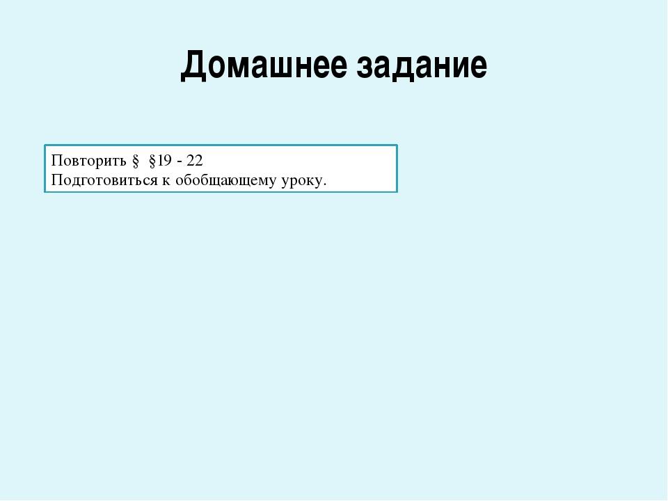 Домашнее задание Повторить § §19 - 22 Подготовиться к обобщающему уроку.