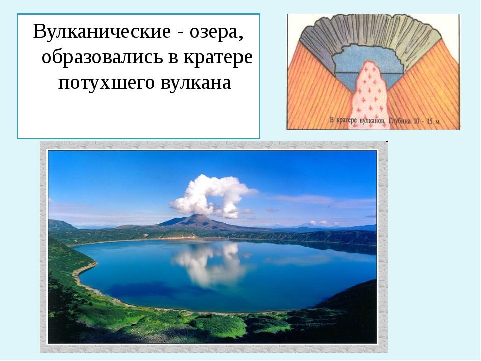 Вулканические - озера, образовались в кратере потухшего вулкана