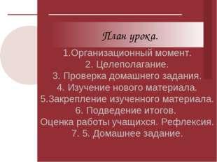1.Организационный момент. 2. Целеполагание. 3. Проверка домашнего задания. 4