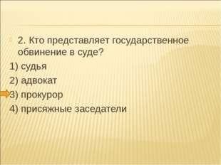 2. Кто представляет государственное обвинение в суде? 1) судья 2) адвокат 3)