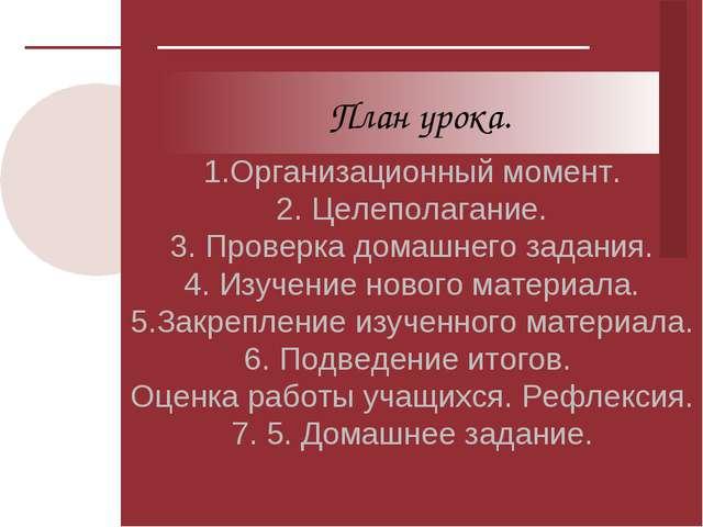 1.Организационный момент. 2. Целеполагание. 3. Проверка домашнего задания. 4...