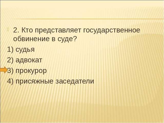 2. Кто представляет государственное обвинение в суде? 1) судья 2) адвокат 3)...