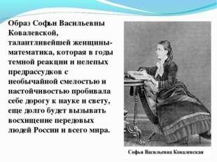 Образ Софьи Васильевны Ковалевской, талантливейшей женщины-математика, котора