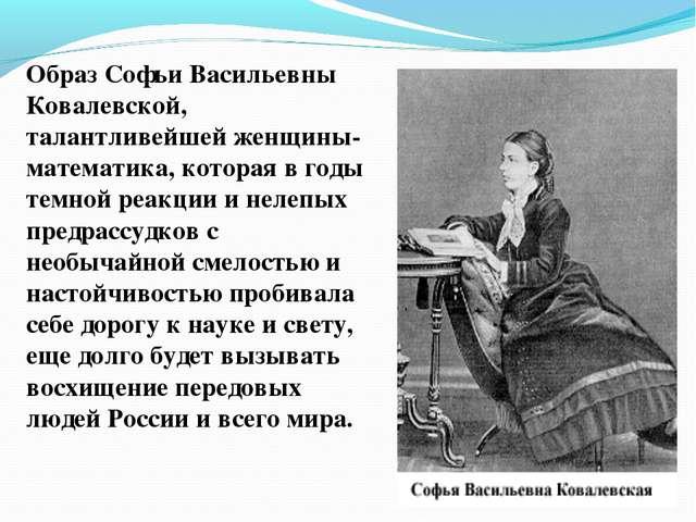 Образ Софьи Васильевны Ковалевской, талантливейшей женщины-математика, котора...