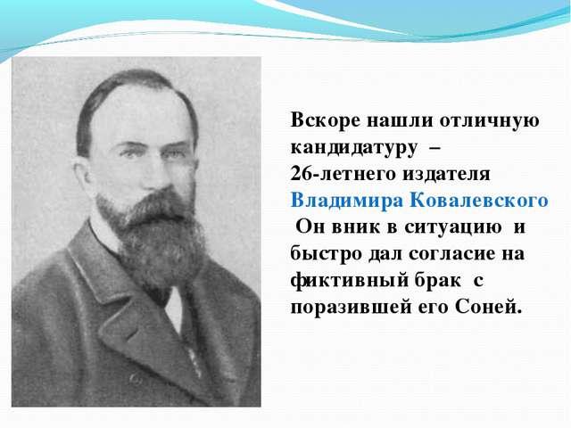 Вскоре нашли отличную кандидатуру – 26-летнего издателя ВладимираКовалевск...